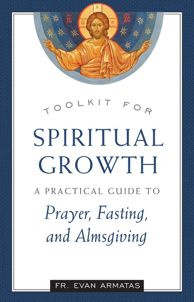 Toolkit for Spiritual Growth: A Practical Guide to Prayer, Fasting, and Almsgiving by Fr. Evan Armatas