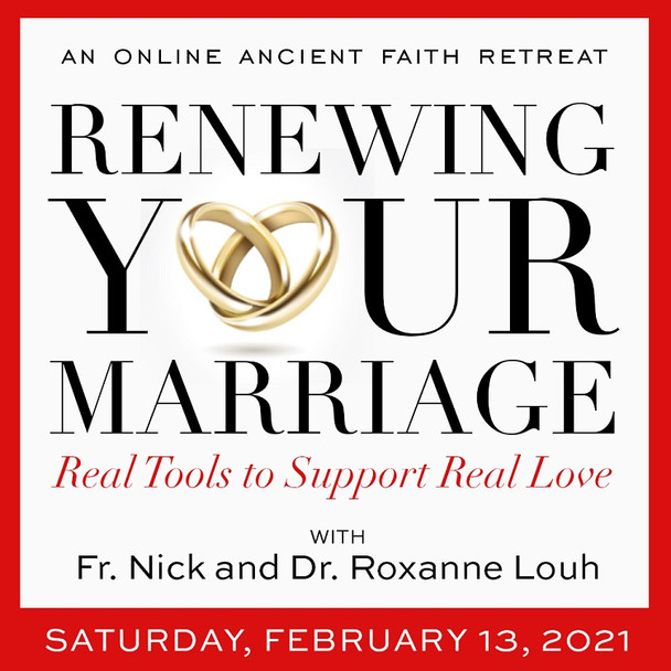 Renewing Your Marriage: Real Tools to Support Real Love - An Online Ancient Faith Retreat with Fr. Nick and Dr. Roxanne Louh