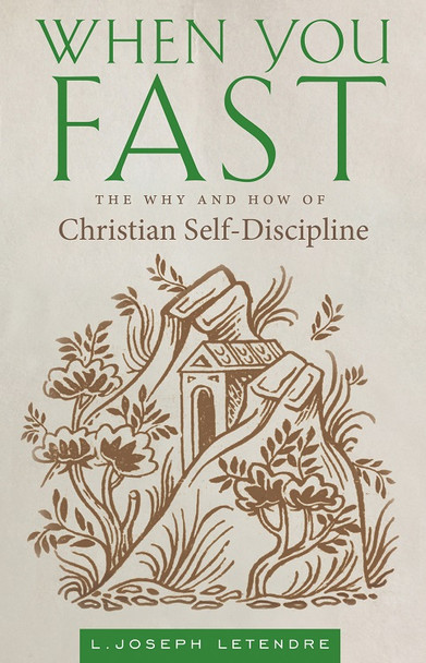 When You Fast: The Why and How of Christian Self-Discipline by L. Joseph Letendre