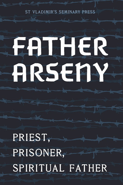 Father Arseny: Priest, Prisoner, and Spiritual Father