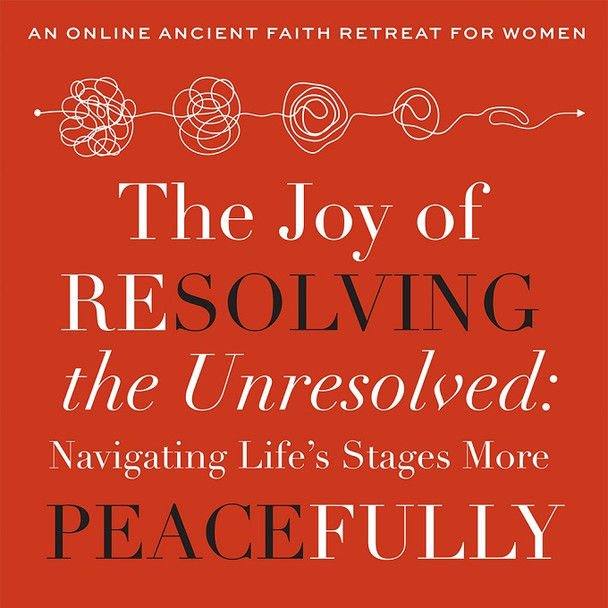 The Joy of Resolving the Unresolved - 2021 Online Ancient Faith Women's Retreat