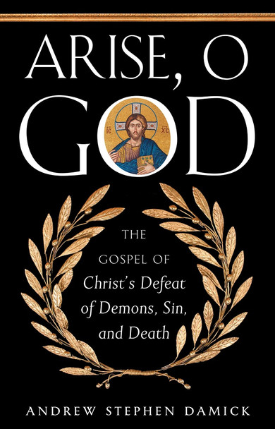 Arise, O God: The Gospel of Christ's Defeat of Demons, Sin, and Death by Andrew Stephen Damick
