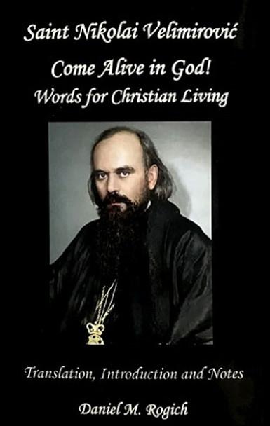 Saint Nikolai Velimirovic: Come Alive in God! Words for Christian Living by Saint Nikolai Velimirovic, edited by Daniel M. Rogich