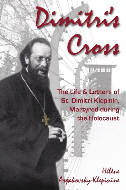 Dimitri's Cross: The Life and Letters of St. Dimitri Klepinin, Martyred during the Holocaust by Helene Arjakovsky-Klepinine