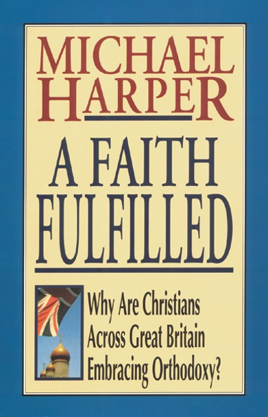 A Faith Fulfilled: Why are Christians Across Great Britain Embracing Orthodoxy? by Michael Harper