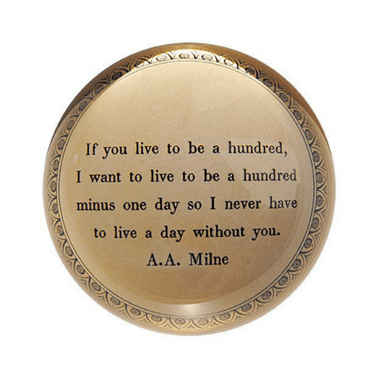 "This classic paperweight features a decorative border and an A. A. Milne quote: ""If you live to be a hundred, I want to live to be a hundred minus one day so I never have to live a day without you."""
