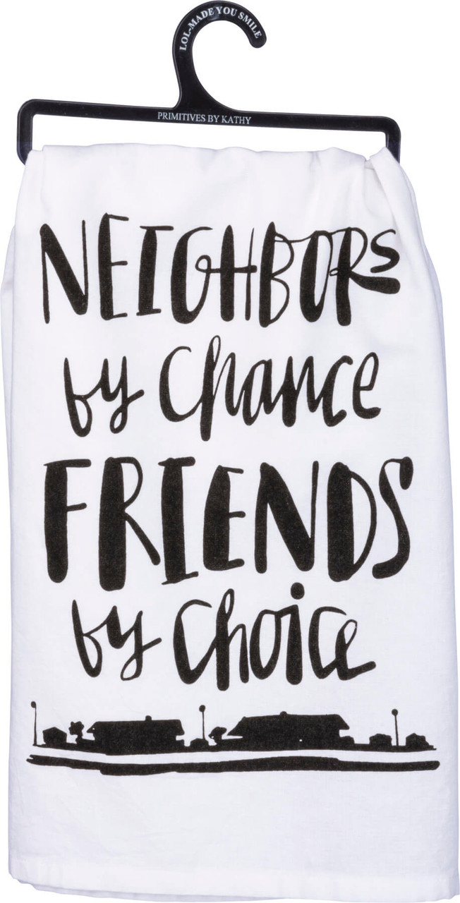 """Neighbors by chance, friends by choice. Hand lettered sentiment that complements any kitchen or bar decor. Printed decoration on 28"""" x 18"""" 100% cotton. Machine wash hot with like colors; non-chlorine bleach; tumble dry low; medium heat iron."""