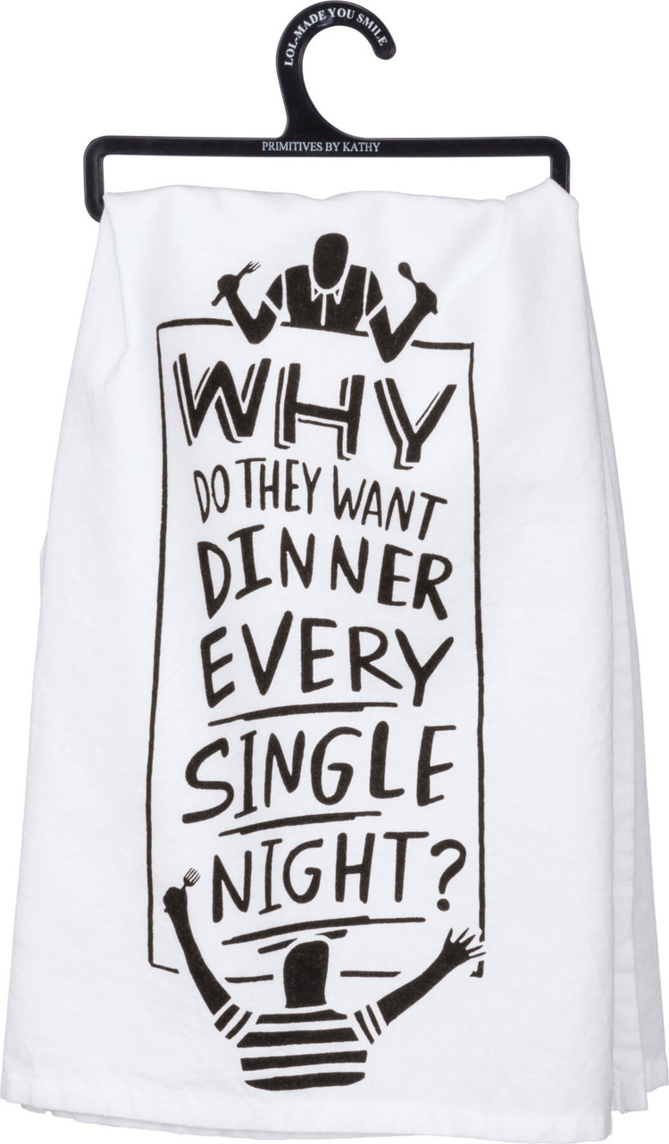 """Why do they want dinner every single night? Hand lettered sentiment that complements any kitchen or bar decor. Printed decoration on 28"""" x 18"""" 100% cotton. Machine wash hot with like colors; non-chlorine bleach; tumble dry low; medium heat iron."""