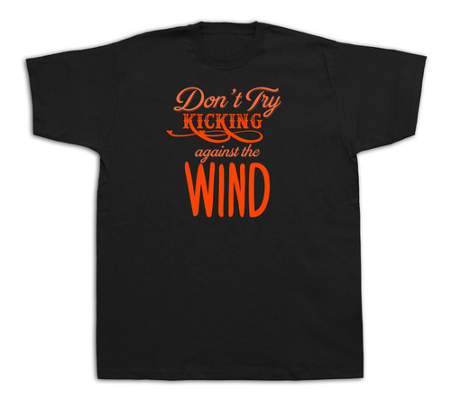 Don't try kicking against the wind Quote proverb T shirt special event gift tee