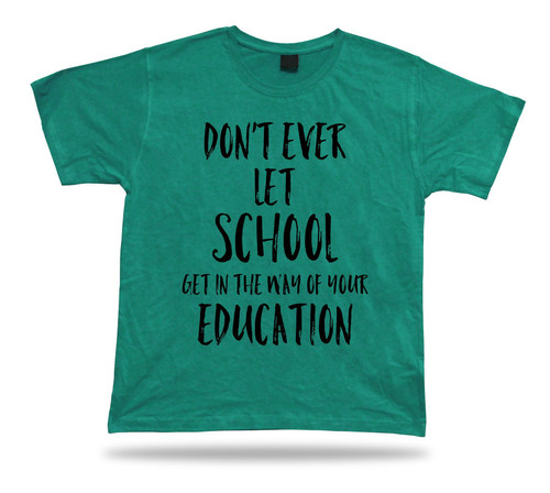 Don't let school get in the way of education American proverb Quote T shirt