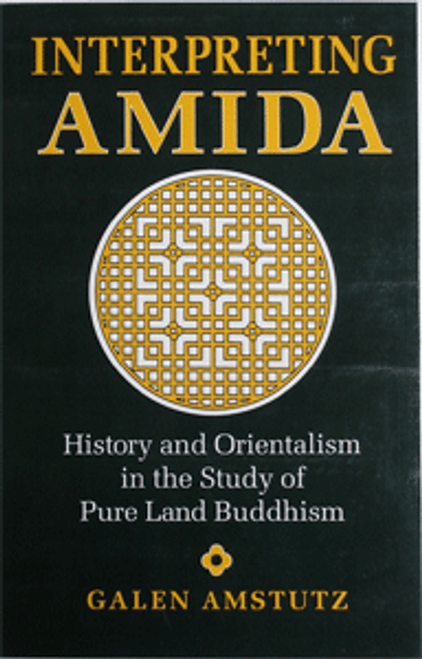 Interpreting Amida - History and Orientalism in the Study of Pure Land Buddhism