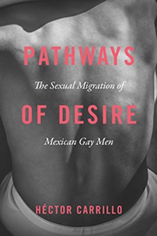 Pathways of Desire: The Sexual Migration of Gay Mexican Men