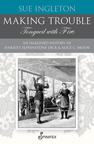 Making Trouble (Tongued with Fire): An Imagined History of Harriet Elphinstone Dick and Alice C. Moon