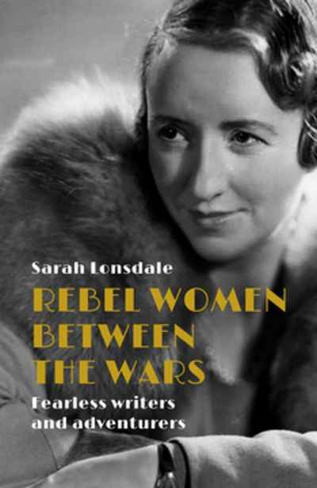 Rebel Women Between the Wars: Fearless Writers and Adventurers