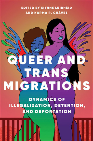Queer and Trans Migrations: Dynamics of Illegalisation, Detention, and Deportation