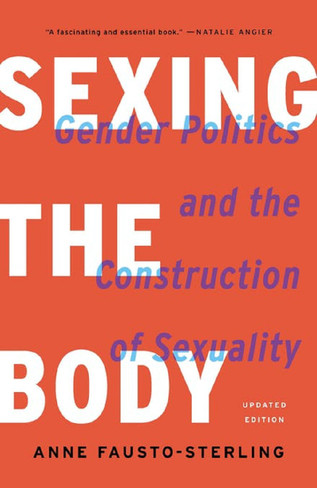 Sexing the Body: Gender Politics and the Construction of Sexuality (Updated Edition)