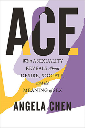 ACE: What Asexuality Reveals About Desire, Society, and the Meaning of Sex