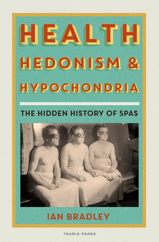 Health, Hedonism and Hypochondria: The Hidden History of Spas