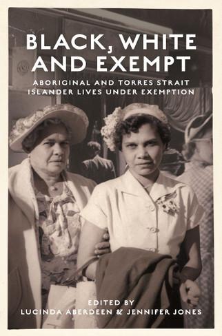 Black, White and Exempt: Aboriginal and Torres Strait Islander lives under Exemption