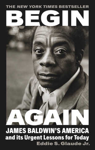 Begin Again James Baldwin's America and Its Urgent Lessons for Today