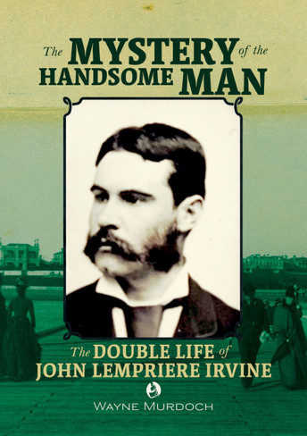 The Mystery of the Handsome Man: The Double Life of John Lempriere Irvine (Queer Oz Folk Volume 1)