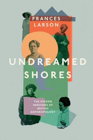 Undreamed Shores: The Hidden Heroines of British Anthropology