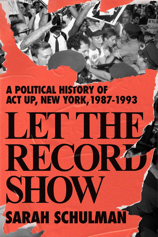 Let the Record Show: A Political History of ACT UP New York, 1987-1993