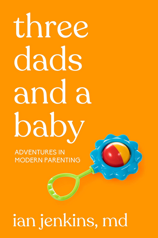Three Dads and a Baby: Adventures in Modern Parenting