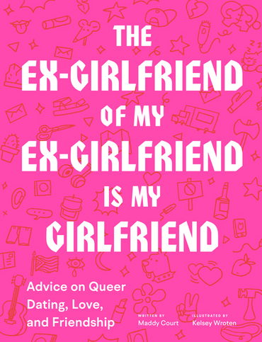 Ex-Girlfriend of My Ex-Girlfriend: Advice on Queer Dating, Love, and Friendship