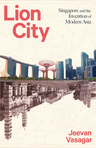 Lion City: Singapore and the Invention of Modern Asia