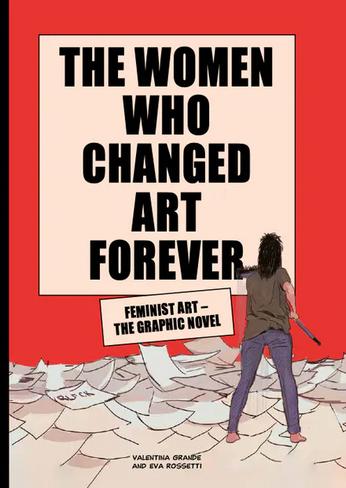 The Women Who Changed Art Forever: Feminist Art The Graphic Novel