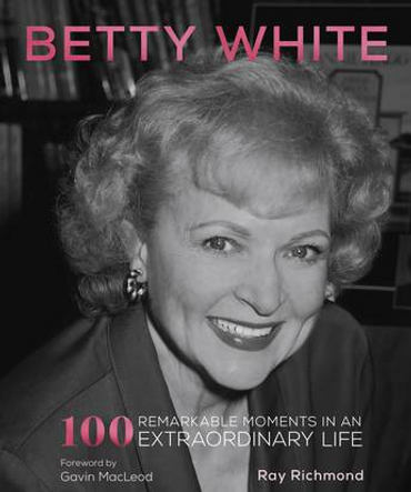 Betty White: 100 Remarkable Moments in an Extraordinary Life