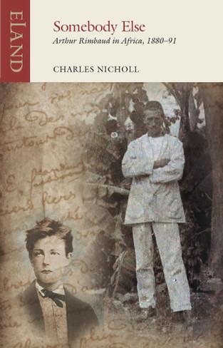 Somebody Else: Arthur Rimbaud in Africa, 1880-91