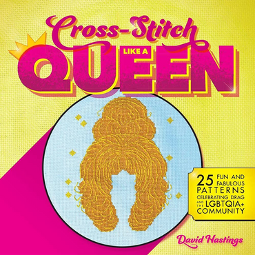 Cross-Stitch Like a Queen: 25 Fun and Fabulous Patterns Celebrating Drag and the LGBTQIA+ Community