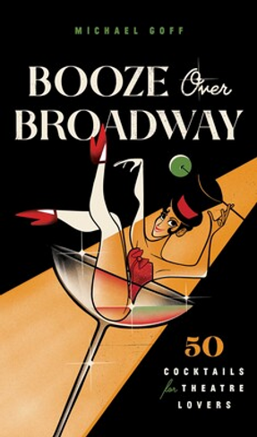 Booze Over Broadway: 50 Cocktails for Theatre Lovers