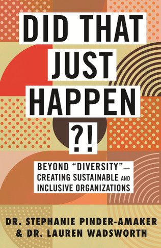 """Did That Just Happen?! Beyond """"Diversity""""—Creating Sustainable and Inclusive Organizations"""