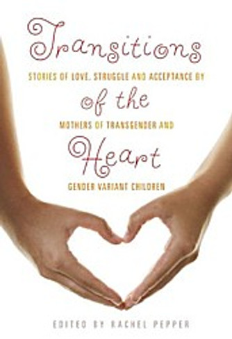 Transitions of the Heart : Stories of Love, Struggle & Acceptance by Mothers of Transgender and Gender Variant Children