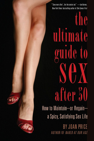 The Ultimate Guide to Sex After 50 : How to Maintain - or Regain - a Spicy, Satisfying Sex Life