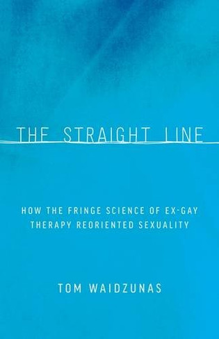 The Straight Line : How the Fringe Science of Ex-Gay Therapy Reoriented Sexuality