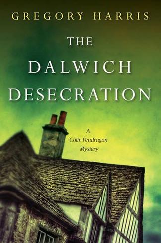 The Dalwich Desecration : A Colin Pendragon Mystery Book 4