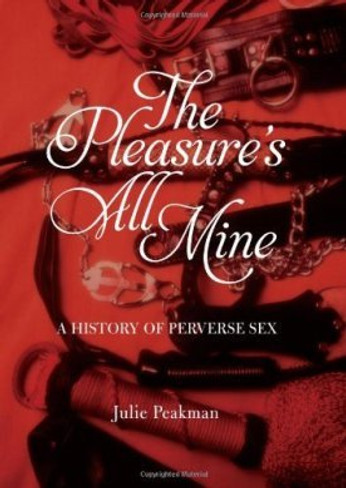 The Pleasure's All Mine : A History of Perverse Sex