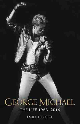George Michael: The Life 1963-2016 (by Emily Herbert)