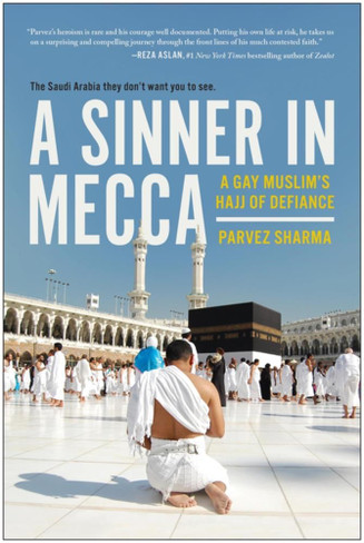 A Sinner in Mecca : A Gay Muslim's Hajj of Defiance