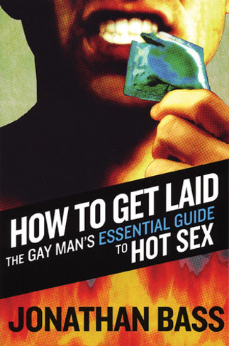 How to Get Laid : The Gay Man's Essential Guide to Hot Sex