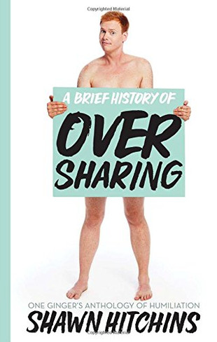 A Brief History of Oversharing : One Ginger's Anthology of Humiliation