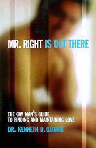 Mr Right is Out There : The Gay Man's Guide to Finding and Maintaining Love