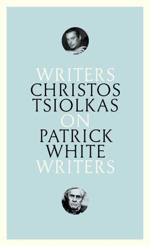 Christos Tsiolkas On Patrick White (Writers On Writers series)
