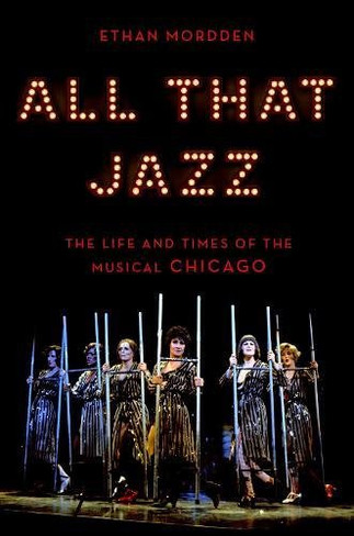 All That Jazz : The Life and Times of the Musical Chicago