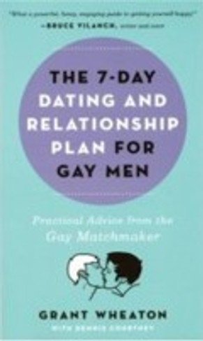 The 7-Day Dating and Relationship Plan for Gay Men : Practical Advice from the Gay Matchmaker