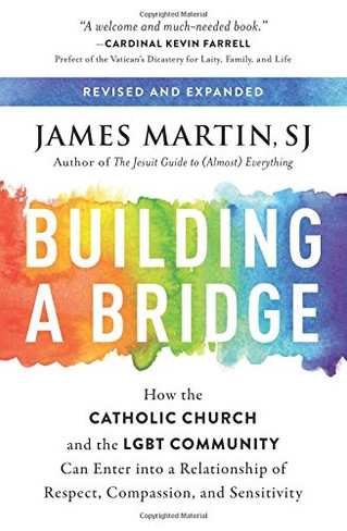 Building a Bridge : How the Catholic Church and the LGBT Community Can Enter into a Relationship of Respect, Compassion and Sensitivity (Revised & Expanded Edition)